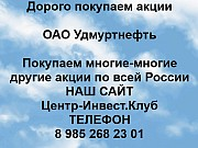 Покупаем акции ОАО Удмуртнефть и любые другие акции по всей России Ижевск