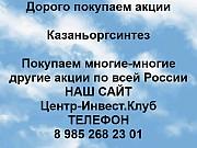 Покупаем акции Казаньоргсинтез и любые другие акции по всей России Казань